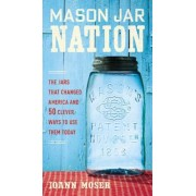 Mason Jar Nation: The Jars That Changed America and 50 Clever Ways to Use Them Today, Paperback