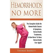 Hemorrhoids No More: The Complete Guide on Hemorrhoids Causes & Symptoms, Hemorrhoids Treatments, & How Never to Have Hemorrhoids Ever Agai, Paperback/Thomas Barrett