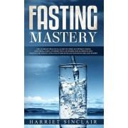 Fasting Mastery: The Ultimate Practical Guide to using Authphagy, OMAD (One Meal a Day), Intermittent, Extended and Alternate Day Fasti, Paperback/Harriet Sinclair