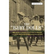 "The ""Baby Dolls"": Breaking the Race and Gender Barriers of the New Orleans Mardi Gras Tradition, Paperback"