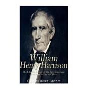William Henry Harrison: The Life and Legacy of the First American President to Die in Office, Paperback/Charles River Editors