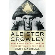 Aleister Crowley: Magick, Rock and Roll, and the Wickedest Man in the World, Paperback/Gary Lachman