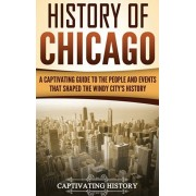 History of Chicago: A Captivating Guide to the People and Events that Shaped the Windy City's History, Hardcover/Captivating History
