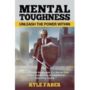 Mental Toughness - Unleash the Power Within: How to Develop the Mindset of a Warrior, Defy the Odds, and Become Unstoppable at Everything You Do, Paperback/Kyle Faber