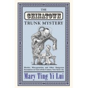 The Chinatown Trunk Mystery: Murder, Miscegenation, and Other Dangerous Encounters in Turn-Of-The-Century New York City, Paperback/Mary Ting Yi Lui