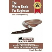 The Worm Book for Beginners: 2nd Edition (Revised): A Vermiculture Starter or How to Be a Backyard Worm Farmer and Make the Best Natural Compost fr, Paperback/MR Frank Randall