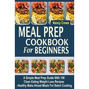 Meal Prep Cookbook for Beginners: A Simple Meal Prep Guide with 100 Clean Eating Weight Loss Recipes - Healthy Make Ahead Meals for Batch Cooking, Paperback
