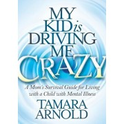 My Kid Is Driving Me Crazy: A Mom's Survival Guide for Living with a Child with Mental Illness, Paperback/Tamara Arnold