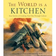 The World Is a Kitchen: True Stories of Cooking Your Way Through Culture Stories, Recipes, Resources, Paperback