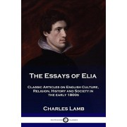 The Essays of Elia: Classic Articles on English Culture, Religion, History and Society in the early 1800s, Paperback/Charles Lamb
