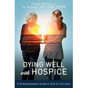 Dying Well with Hospice: A Compassionate Guide to End of Life Care, Paperback/Paula Wrenn
