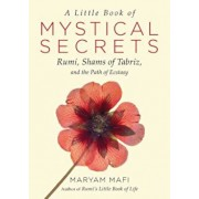 A Little Book of Mystical Secrets: Rumi, Shams of Tabriz, and the Path of Ecstasy, Paperback/Maryam Mafi