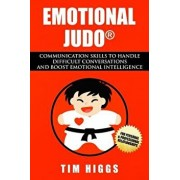 Emotional Judo: Communication Skills to Handle Difficult Conversations and Boost Emotional Intelligence, Paperback/Tim Higgs