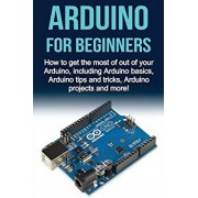 Arduino For Beginners: How to get the most of out of your Arduino, including Arduino basics, Arduino tips and tricks, Arduino projects and mo, Paperback/Matthew Oates