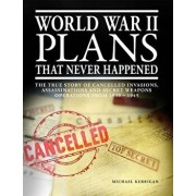 World War II Plans That Never Happened: The True Story of Cancelled Invasions, Assassinations and Secret Weapons Operations from 1939-1945, Paperback/Michael Kerrigan