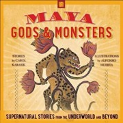 Maya Gods and Monsters: Supernatural Stories from the Underworld and Beyond, Paperback/Carol Karasik