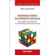 Rationalitatea in stiintele sociale. Implicatiile metodologice si epistemologice ale unui concept