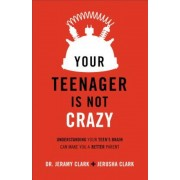 Your Teenager Is Not Crazy: Understanding Your Teen's Brain Can Make You a Better Parent, Paperback