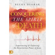 Conquering the Spirit of Death: Experiencing and Enforcing the Resurrection Power of Jesus, Paperback/Becky Dvorak