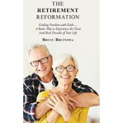 The Retirement Reformation: Finding Freedom with Faith.... a Better Way to Experience the Final (And Best) Decades of Your Life, Hardcover/Bruce Bruinsma