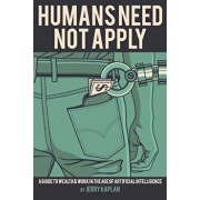 Humans Need Not Apply: A Guide to Wealth and Work in the Age of Artificial Intelligence, Paperback/Jerry Kaplan