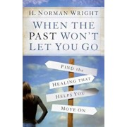 When the Past Won't Let You Go: Find the Healing That Helps You Move on, Paperback/H. Norman Wright