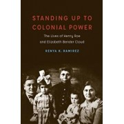 Standing Up to Colonial Power: The Lives of Henry Roe and Elizabeth Bender Cloud, Hardcover/Renya K. Ramirez