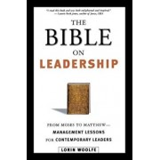 The Bible on Leadership: From Moses to Matthew -- Management Lessons for Contemporary Leaders, Paperback/Lorin Woolfe