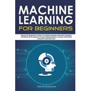 Machine Learning for Beginners: Absolute Beginner's Guide to Understanding Machine Learning, Artificial Intelligence, Python Programming, Neural Netwo, Paperback/Travis Goleman