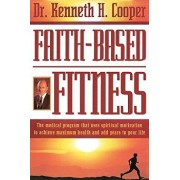 Faith-Based Fitness: The Medical Program That Uses Spiritual Motivation to Achieve Maximum Health and Add Years to Your Life, Paperback/Kenneth Cooper