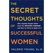 The Secret Thoughts of Successful Women: Why Capable People Suffer from the Impostor Syndrome and How to Thrive in Spite of It, Hardcover/Valerie Young