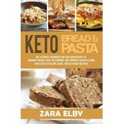 Keto Bread and Keto Pasta: The Ultimate Cookbook for Low Carb Recipes To Enhance Weight Loss, Fat Burning, and Promote Healthy Living With Easy t, Paperback/Zara Elby