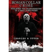 Roman Collar Crime: Violated: The Transgressions of a Small-Town Priest, Paperback/Charles a. Utter