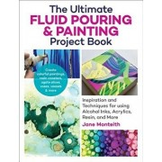 The Ultimate Fluid Pouring & Painting Project Book: Inspiration and Techniques for Using Alcohol Inks, Acrylics, Resin, and More; Create Colorful Pain, Paperback/Jane Monteith