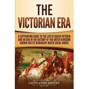 The Victorian Era: A Captivating Guide to the Life of Queen Victoria and an Era in the History of the United Kingdom Known for Its Hierar, Paperback/Captivating History