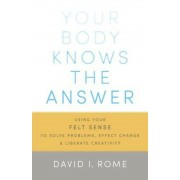 Your Body Knows the Answer: Using Your Felt Sense to Solve Problems, Effect Change, and Liberate Creativity, Paperback