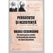 PERSECUTIE SI REZISTENTA. VASILE CESEREANU. Un preot greco-catolic in Dosarele de urmarire de catre Securitate. Editia a doua, adaugita