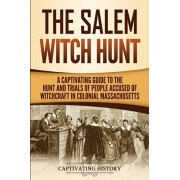 The Salem Witch Hunt: A Captivating Guide to the Hunt and Trials of People Accused of Witchcraft in Colonial Massachusetts, Paperback/Captivating History