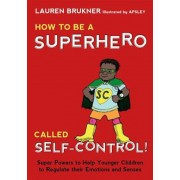 How to Be a Superhero Called Self-Control!: Super Powers to Help Younger Children to Regulate Their Emotions and Senses, Hardcover