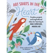 Art Starts in the Heart: Creative Projects and Inspirational Ideas for Learning to Make Expressive, Mindful Art, Paperback/Erin McManness