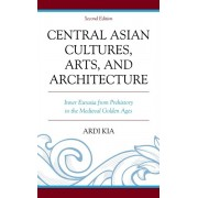Central Asian Cultures, Arts, and Architecture. Inner Eurasia from Prehistory to the Medieval Golden Ages, Hardback/Ardi Kia