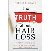 The Truth about Hair Loss: What You Need to Know about Your Hair, Treatment, and Prevention, Paperback/Robert Richard