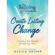 Tapping Solution to Create Lasting Change: A Guide to Get Unstuck and Find Your Flow, Paperback/Jessica Ortner