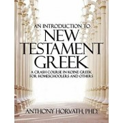 An Introduction to New Testament Greek: A Crash Course in Koine Greek for Homeschoolers and the Self-Taught, Paperback/Anthony Horvath