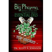 What Big Pharma Doesn't Want You to Know about Essential Oils, Paperback/Dr Scott a. Johnson