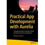 Practical App Development with Aurelia. Leverage the Power of Aurelia to Build Personal and Business Applications, Paperback/Matthew Duffield
