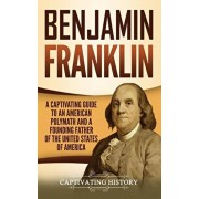 Benjamin Franklin: A Captivating Guide to an American Polymath and a Founding Father of the United States of America, Hardcover/Captivating History