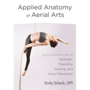 Applied Anatomy of Aerial Arts - An Illustrated Guide to Strength, Flexibility, Training, and Injury Prevention (Scherb Emily)(Paperback / softback) (9781623172169)