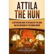 Attila the Hun: A Captivating Guide to the Ruler of the Huns and His Invasions of the Roman Empire, Paperback/Captivating History