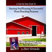 A Step by Step Guide to Starting and Running a Successful Horse Boarding Business: The Comprehensive Book of Horse Boarding & Effective Barn Managemen, Paperback/Sheri Grunska